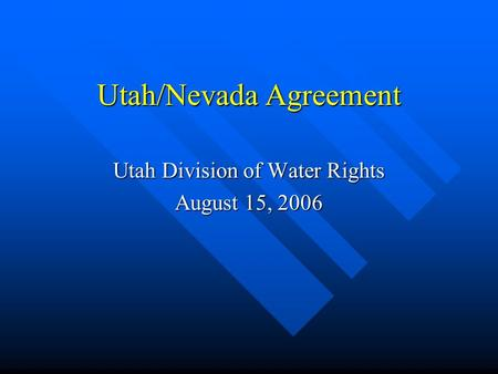 Utah/Nevada Agreement Utah Division of Water Rights August 15, 2006.