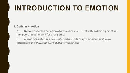 INTRODUCTION TO EMOTION I. Defining emotion A. No well-accepted definition of emotion exists. Difficulty in defining emotion hampered research on it for.