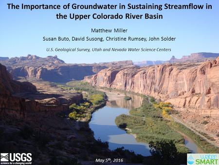 The Importance of Groundwater in Sustaining Streamflow in the Upper Colorado River Basin Matthew Miller Susan Buto, David Susong, Christine Rumsey, John.