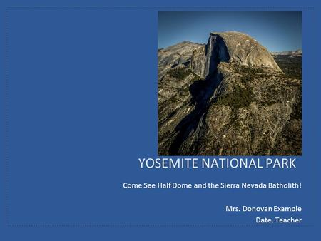 Come See Half Dome and the Sierra Nevada Batholith! Mrs. Donovan Example Date, Teacher YOSEMITE NATIONAL PARK.