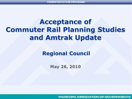 TRANSPORTATION PROGRAMS Acceptance of Commuter Rail Planning Studies and Amtrak Update Regional Council May 26, 2010.