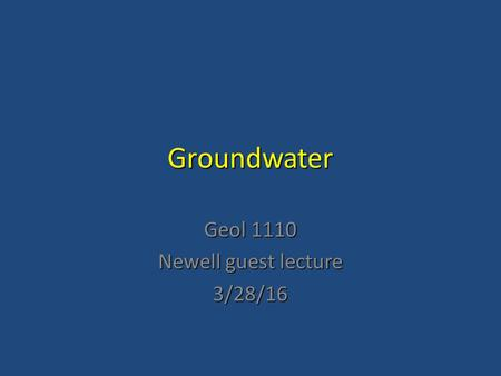 Groundwater Geol 1110 Newell guest lecture 3/28/16.