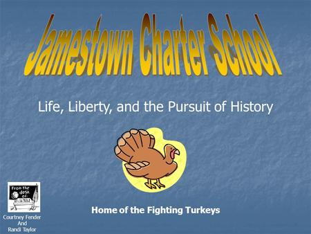 Life, Liberty, and the Pursuit of History Home of the Fighting Turkeys Courtney Fender And Randi Taylor.