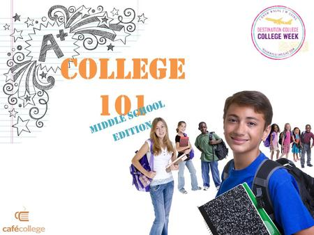 College 101 Middle School Edition. Why college? How does it benefit me? What do I study? What do I need to do?