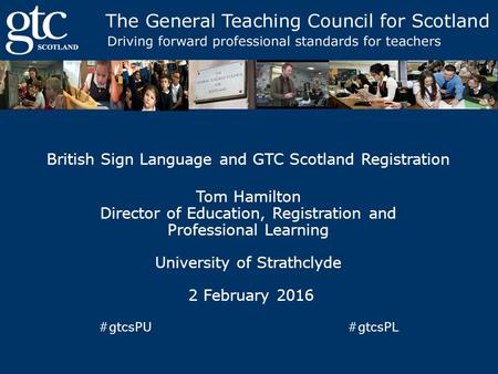 British Sign Language and GTC Scotland Registration Tom Hamilton Director of Education, Registration and Professional Learning University of Strathclyde.