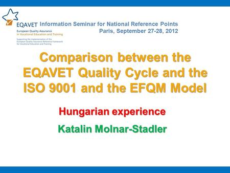 Comparison between the EQAVET Quality Cycle and the ISO 9001 and the EFQM Model Hungarian experience Katalin Molnar-Stadler Information Seminar for National.