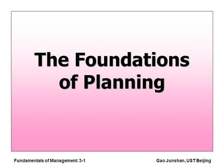 Fundamentals of Management: 3-1Gao Junshan, UST Beijing The Foundations of Planning.