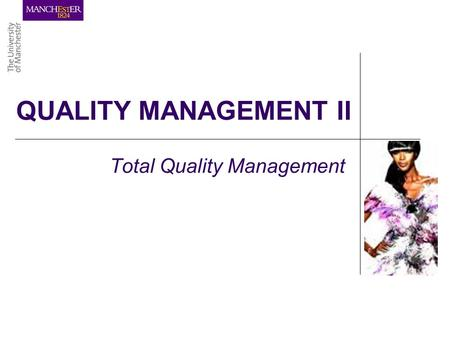 QUALITY MANAGEMENT II Total Quality Management. LEARNING OBJECTIVES …to understand the concept of Total Quality Management …to be able to use the tools.