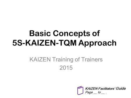 Basic Concepts of 5S-KAIZEN-TQM Approach KAIZEN Training of Trainers 2015 KAIZEN Facilitators' Guide Page __ to __.