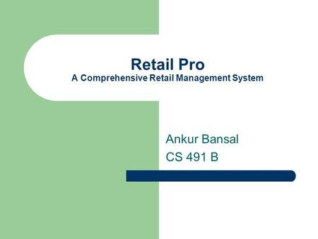 Retail Pro A Comprehensive Retail Management System Ankur Bansal CS 491 B.