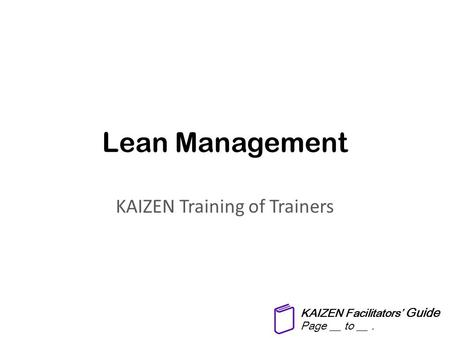 Lean Management KAIZEN Training of Trainers KAIZEN Facilitators' Guide Page __ to __.