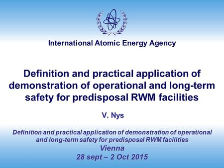 International Atomic Energy Agency V. Nys Definition and practical application of demonstration of operational and long-term safety for predisposal RWM.