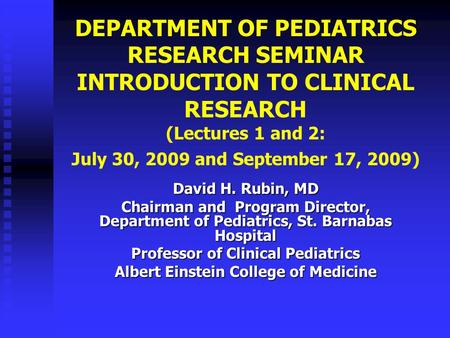 DEPARTMENT <strong>OF</strong> PEDIATRICS RESEARCH SEMINAR INTRODUCTION TO CLINICAL RESEARCH (Lectures 1 and 2: July 30, 2009 and September 17, 2009) David H. Rubin, MD.