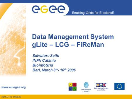 INFSO-RI-508833 Enabling Grids for E-sciencE www.eu-egee.org University of Coimbra Data Management System gLite – LCG – FiReMan Salvatore Scifo INFN Catania.