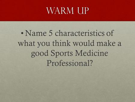 Warm up Name 5 characteristics of what you think would make a good Sports Medicine Professional?Name 5 characteristics of what you think would make a good.