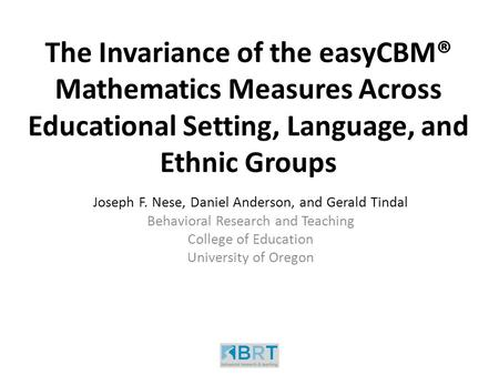 The Invariance of the easyCBM® Mathematics Measures Across Educational Setting, Language, and Ethnic Groups Joseph F. Nese, Daniel Anderson, and Gerald.
