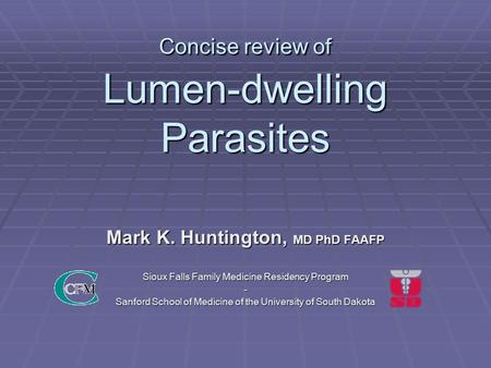 Concise review of Lumen-dwelling Parasites Mark K. Huntington, MD PhD FAAFP Sioux Falls Family Medicine Residency Program - Sanford School of Medicine.