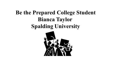 Be the Prepared College Student Bianca Taylor Spalding University.