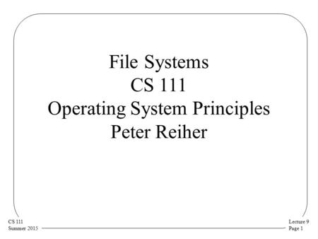 Lecture 9 Page 1 CS 111 Summer 2015 File Systems CS 111 Operating System Principles Peter Reiher.