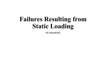 Failures Resulting from Static Loading Ali Vatankhah.