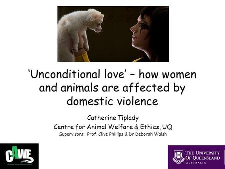 'Unconditional love' – how women and animals are affected by domestic violence Catherine Tiplady Centre for Animal Welfare & Ethics, UQ Supervisors: Prof.
