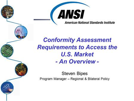 Conformity Assessment Requirements to Access the U.S. Market - An Overview - Steven Bipes Program Manager – Regional & Bilateral Policy.