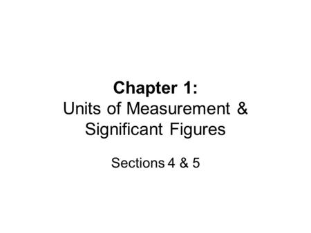 Chapter 1: Units of Measurement & Significant Figures Sections 4 & 5.