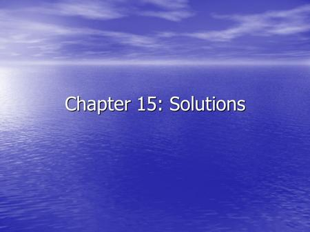 Chapter 15: Solutions. Solutions Solution – a homogeneous mixture of two or more substances in a single physical state. Solution – a homogeneous mixture.
