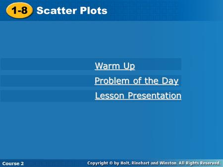 1-8 Scatter Plots Course 2 Warm Up Warm Up Problem of the Day Problem of the Day Lesson Presentation Lesson Presentation.