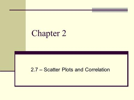 Chapter 2 2.7 – Scatter Plots and Correlation. Scatter plot – graph of a set of data pairs (x, y) Correlation – relationship between the ordered pairs.