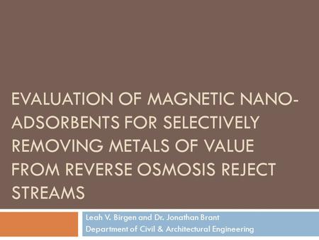 EVALUATION OF MAGNETIC NANO- ADSORBENTS FOR SELECTIVELY REMOVING METALS OF VALUE FROM REVERSE OSMOSIS REJECT STREAMS Leah V. Birgen and Dr. Jonathan Brant.