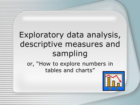 "Exploratory data analysis, descriptive measures and sampling or, ""How to explore numbers in tables and charts"""