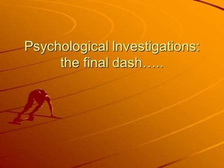 Psychological Investigations: the final dash…... What do you need to know? Questionnaire How to improve the validity: Ask more precise questions Avoid.