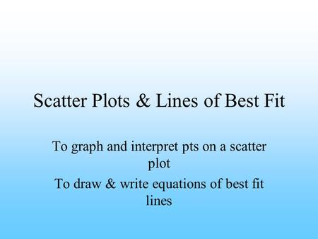 Scatter Plots & Lines of Best Fit To graph and interpret pts on a scatter plot To draw & write equations of best fit lines.