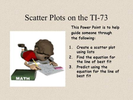 Scatter Plots on the TI-73 This Power Point is to help guide someone through the following: 1.Create a scatter plot using lists 2.Find the equation for.