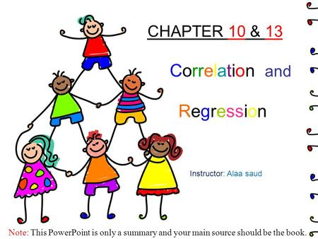 CHAPTER 10 & 13 Correlation and Regression Instructor: Alaa saud Note: This PowerPoint is only a summary and your main source should be the book.