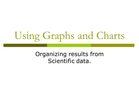 Using Graphs and Charts Organizing results from Scientific data.