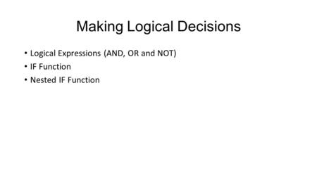 Making Logical Decisions Logical Expressions (AND, OR and NOT) IF Function Nested IF Function.