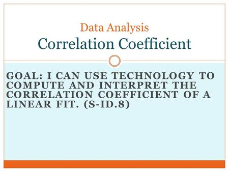 GOAL: I CAN USE TECHNOLOGY TO COMPUTE AND INTERPRET THE CORRELATION COEFFICIENT OF A LINEAR FIT. (S-ID.8) Data Analysis Correlation Coefficient.
