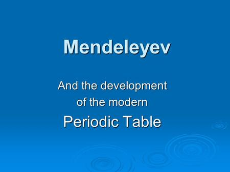 Mendeleyev And the development of the modern Periodic Table.