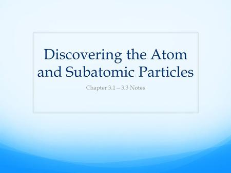 Discovering the Atom and Subatomic Particles Chapter 3.1—3.3 Notes.