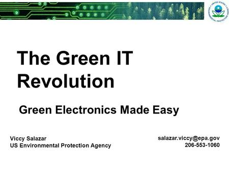 The Green IT Revolution Green Electronics Made Easy Viccy Salazar US Environmental Protection Agency 206-553-1060.