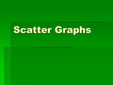 Scatter Graphs. Scatter graphs are used to compare to sets of data. Pupils will then be able to make comments on the correlation (relationship) between.