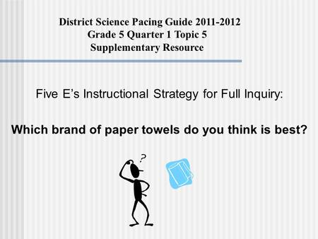 Five E's Instructional Strategy for Full Inquiry: Which brand of paper towels do you think is best? District Science Pacing Guide 2011-2012 Grade 5 Quarter.