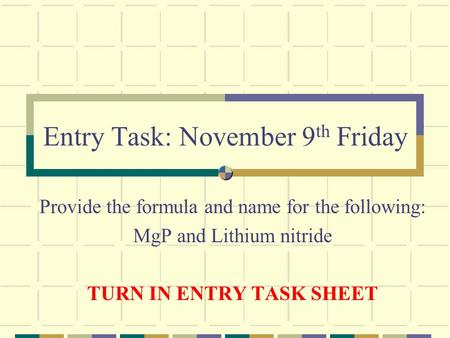 Entry Task: November 9 th Friday Provide the formula and name for the following: MgP and Lithium nitride TURN IN ENTRY TASK SHEET.