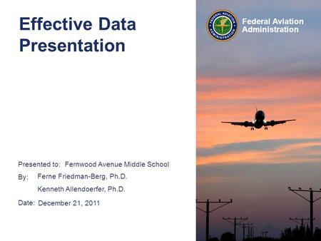 Presented to: By: Date: Federal Aviation Administration Effective Data Presentation Fernwood Avenue Middle School December 21, 2011 Ferne Friedman-Berg,