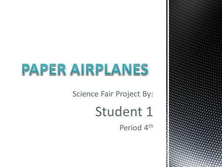 Science Fair Project By: Student 1 Period 4 th. Which type of paper, folded into a plane, can fly/glide/stay up the longest?