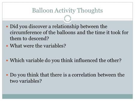 Balloon Activity Thoughts Did you discover a relationship between the circumference of the balloons and the time it took for them to descend? What were.