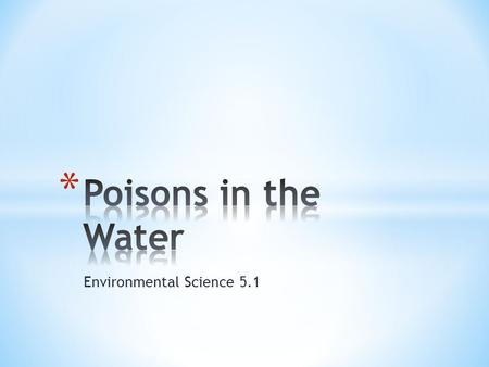 Environmental Science 5.1. * After many years we have learned that we can't bury or dump unwanted chemicals * Toxic chemicals will contaminate water supplies.