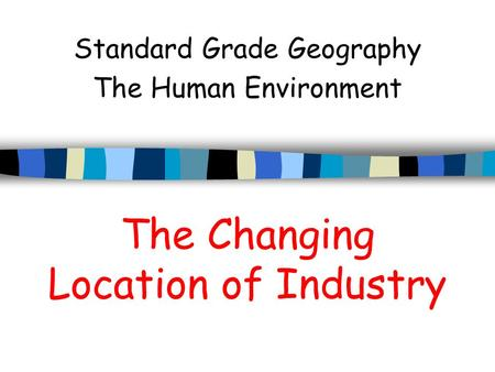 The Changing Location of Industry Standard Grade Geography The Human Environment.